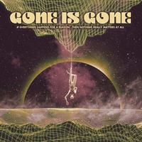 GONE IS GONE: IF EVERYTHING HAPPENS FOR A REASON...THEN NOTHING REALLY MATTERS AT ALL LP