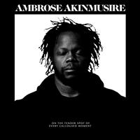AKINMUSIRE AMBROSE: ON THE TENDWER SPOT OF EVERY CALLOUSED MOMENT