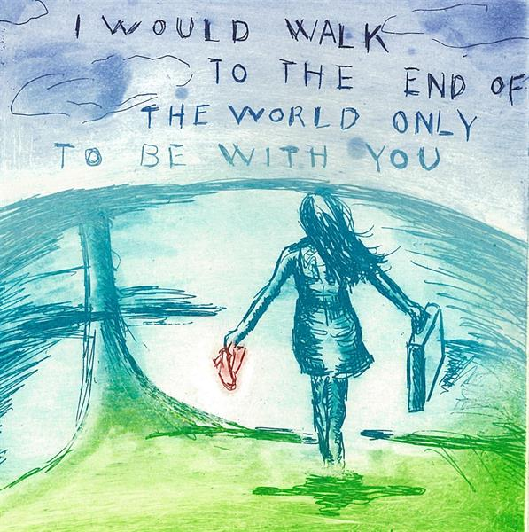I would walk to the end of the world only to be with you